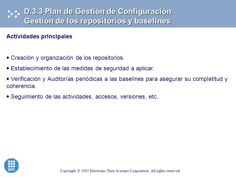 Copyright © 2003 Electronic Data Systems Corporation. All rights reserved D.3.3 Plan de Gestión de Configuración Control de cambios Actividades princi