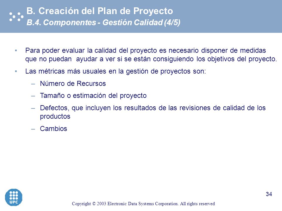 Copyright © 2003 Electronic Data Systems Corporation. All rights reserved 33 B.4. Componentes - Gestión Calidad (3/5) B. Creación del Plan de Proyecto