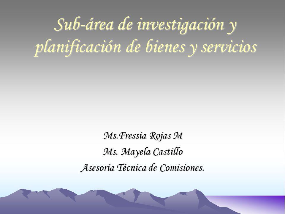 Sub-área de investigación y planificación de bienes y servicios Ms.Fressia Rojas M Ms.