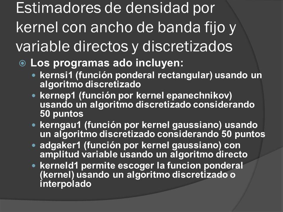 Estimadores de densidad por kernel con ancho de banda fijo y variable directos y discretizados Los programas ado incluyen: kernsi1 (función ponderal r