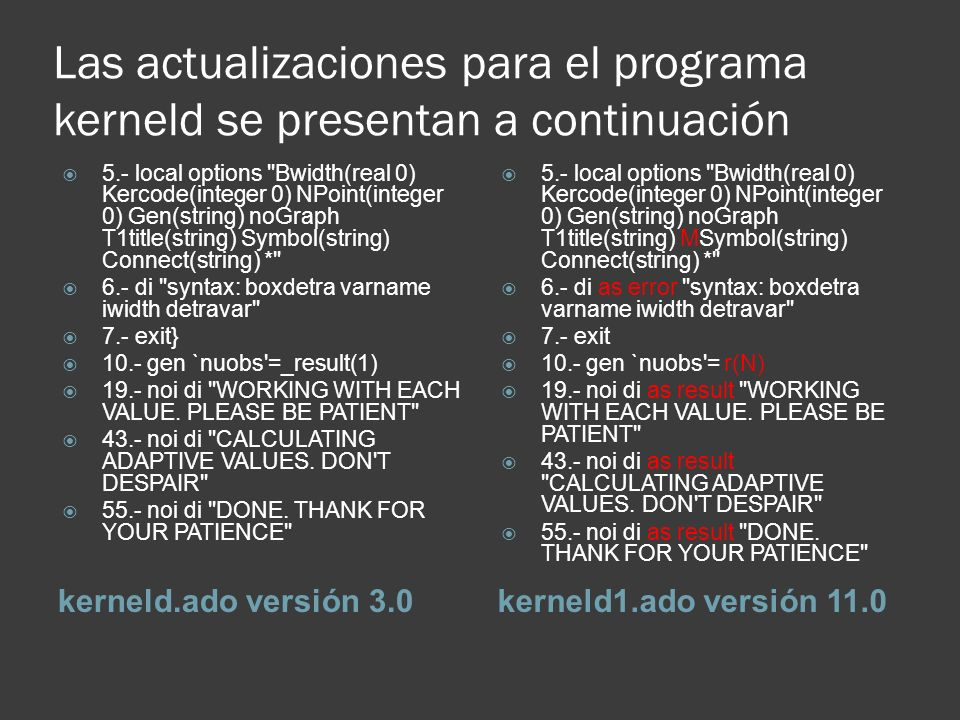 Las actualizaciones para el programa kerneld se presentan a continuación kerneld.ado versión 3.0kerneld1.ado versión 11.0 5.- local options Bwidth(real 0) Kercode(integer 0) NPoint(integer 0) Gen(string) noGraph T1title(string) Symbol(string) Connect(string) * 6.- di syntax: boxdetra varname iwidth detravar 7.- exit} 10.- gen `nuobs =_result(1) 19.- noi di WORKING WITH EACH VALUE.