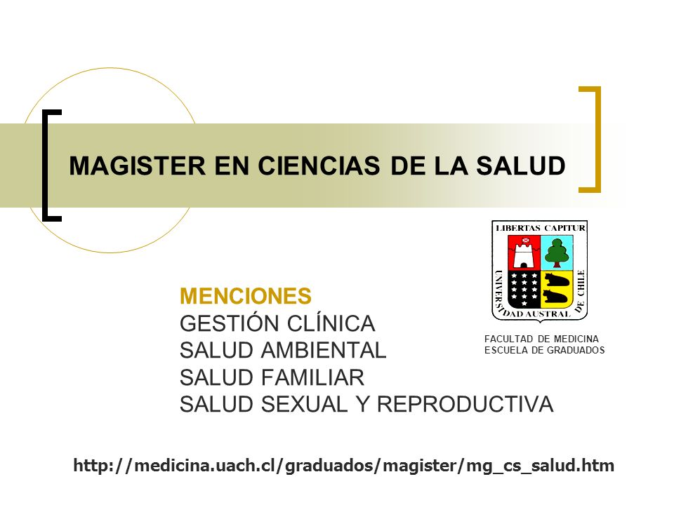 MAGISTER EN CIENCIAS DE LA SALUD MENCIONES GESTIÓN CLÍNICA SALUD AMBIENTAL SALUD FAMILIAR SALUD SEXUAL Y REPRODUCTIVA FACULTAD DE MEDICINA ESCUELA DE GRADUADOS http://medicina.uach.cl/graduados/magister/mg_cs_salud.htm