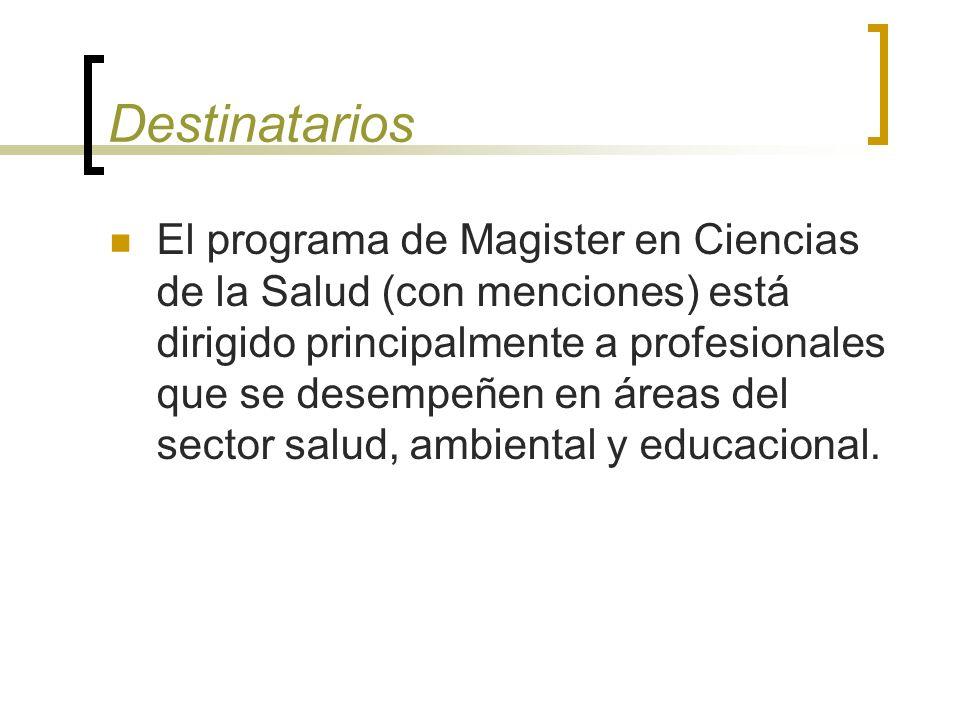 Destinatarios El programa de Magister en Ciencias de la Salud (con menciones) está dirigido principalmente a profesionales que se desempeñen en áreas del sector salud, ambiental y educacional.