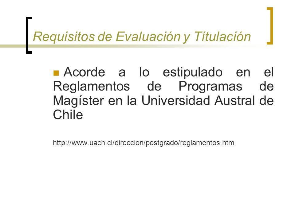 Requisitos de Evaluación y Títulación Acorde a lo estipulado en el Reglamentos de Programas de Magíster en la Universidad Austral de Chile http://www.uach.cl/direccion/postgrado/reglamentos.htm