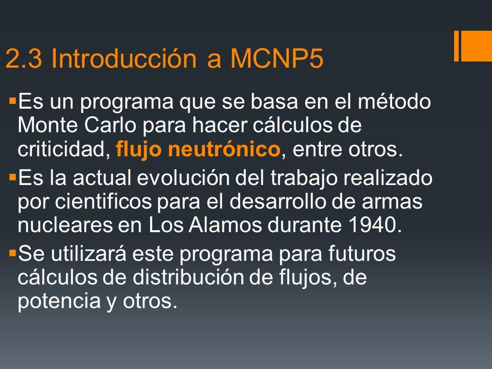 2.3 Introducción a MCNP5 Es un programa que se basa en el método Monte Carlo para hacer cálculos de criticidad, flujo neutrónico, entre otros. Es la a