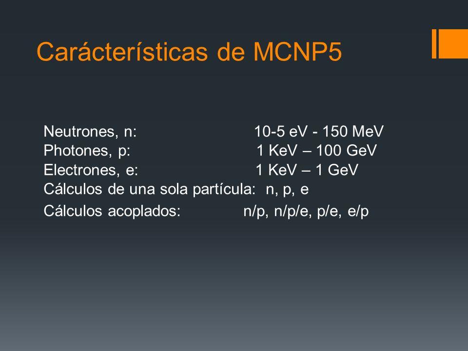 Carácterísticas de MCNP5 Neutrones, n: 10-5 eV - 150 MeV Photones, p: 1 KeV – 100 GeV Electrones, e: 1 KeV – 1 GeV Cálculos de una sola partícula: n,