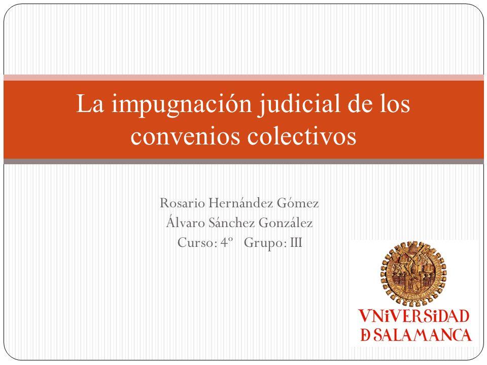 Rosario Hernández Gómez Álvaro Sánchez González Curso: 4º Grupo: III La impugnación judicial de los convenios colectivos