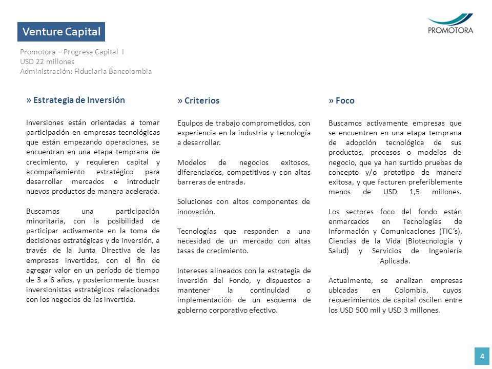 Venture Capital Promotora – Progresa Capital I USD 22 millones Administración: Fiduciaria Bancolombia 4 » Estrategia de Inversión Inversiones están or