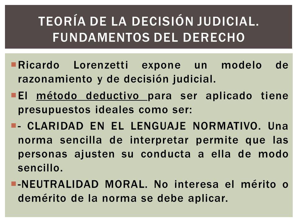 Ricardo Lorenzetti expone un modelo de razonamiento y de decisión judicial. El método deductivo para ser aplicado tiene presupuestos ideales como ser: