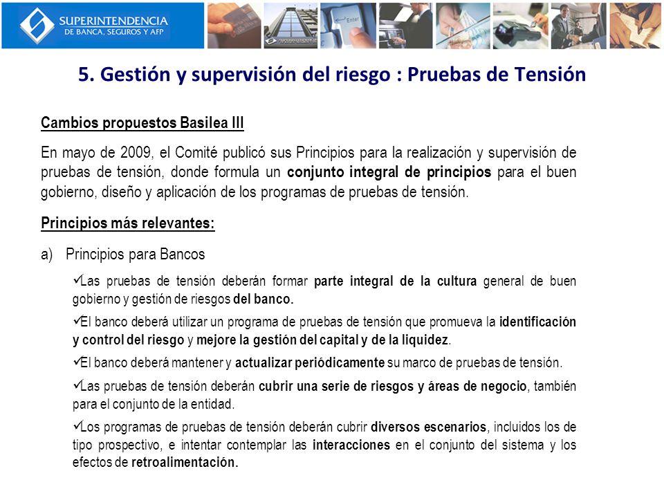 5. Gestión y supervisión del riesgo : Pruebas de Tensión Cambios propuestos Basilea III En mayo de 2009, el Comité publicó sus Principios para la real