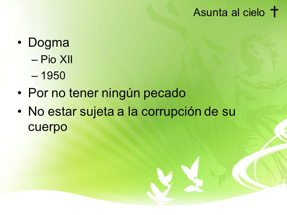 Asunta al cielo Dogma –Pio XII –1950 Por no tener ningún pecado No estar sujeta a la corrupción de su cuerpo