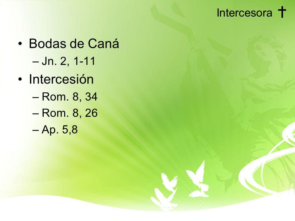 Intercesora Bodas de Caná –Jn. 2, 1-11 Intercesión –Rom. 8, 34 –Rom. 8, 26 –Ap. 5,8