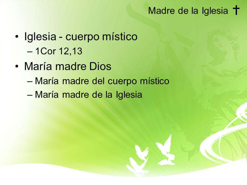 Madre de la Iglesia Iglesia - cuerpo místico –1Cor 12,13 María madre Dios –María madre del cuerpo místico –María madre de la Iglesia