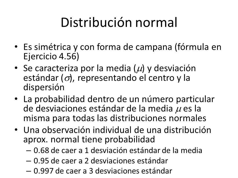 Distribución normal Es simétrica y con forma de campana (fórmula en Ejercicio 4.56) Se caracteriza por la media ( ) y desviación estándar ( ), representando el centro y la dispersión La probabilidad dentro de un número particular de desviaciones estándar de la media es la misma para todas las distribuciones normales Una observación individual de una distribución aprox.