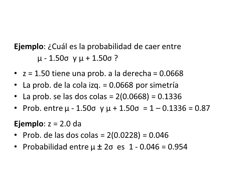 Ejemplo: ¿Cuál es la probabilidad de caer entre µ - 1.50σ y µ + 1.50σ ? z = 1.50 tiene una prob. a la derecha = 0.0668 La prob. de la cola izq. = 0.06