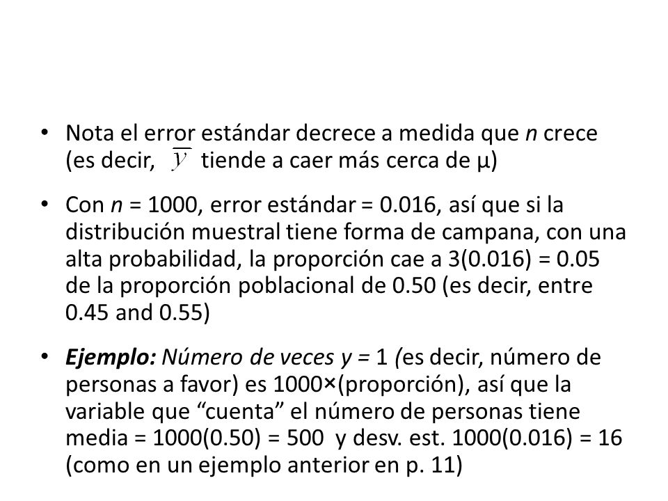 Nota el error estándar decrece a medida que n crece (es decir, tiende a caer más cerca de µ) Con n = 1000, error estándar = 0.016, así que si la distribución muestral tiene forma de campana, con una alta probabilidad, la proporción cae a 3(0.016) = 0.05 de la proporción poblacional de 0.50 (es decir, entre 0.45 and 0.55) Ejemplo: Número de veces y = 1 (es decir, número de personas a favor) es 1000×(proporción), así que la variable que cuenta el número de personas tiene media = 1000(0.50) = 500 y desv.