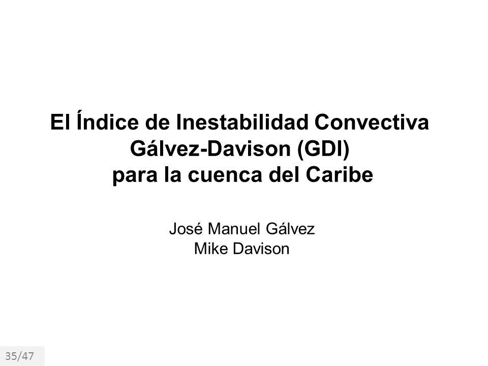 El Índice de Inestabilidad Convectiva Gálvez-Davison (GDI) para la cuenca del Caribe José Manuel Gálvez Mike Davison 35/47