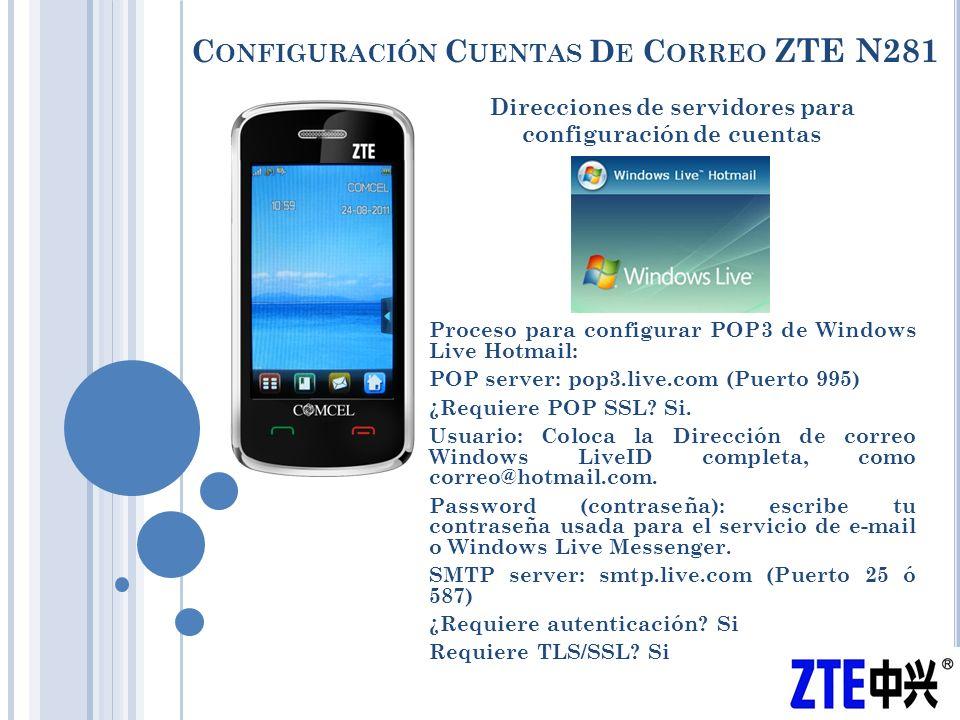 C ONFIGURACIÓN C UENTAS D E C ORREO ZTE N281 Direcciones de servidores para configuración de cuentas Proceso para configurar POP3 de Windows Live Hotmail: POP server: pop3.live.com (Puerto 995) ¿Requiere POP SSL.