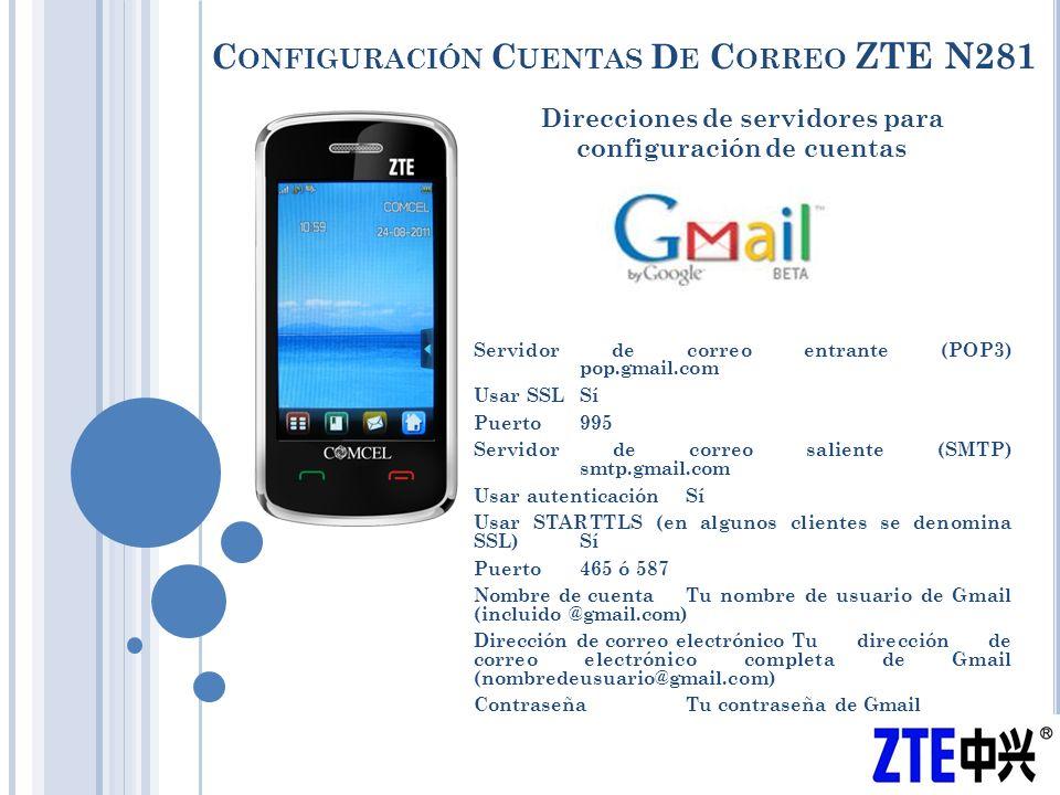 C ONFIGURACIÓN C UENTAS D E C ORREO ZTE N281 Direcciones de servidores para configuración de cuentas Servidor de correo entrante (POP3) pop.gmail.com Usar SSLSí Puerto995 Servidor de correo saliente (SMTP) smtp.gmail.com Usar autenticaciónSí Usar STARTTLS (en algunos clientes se denomina SSL)Sí Puerto465 ó 587 Nombre de cuentaTu nombre de usuario de Gmail (incluido @gmail.com) Dirección de correo electrónicoTu dirección de correo electrónico completa de Gmail (nombredeusuario@gmail.com) ContraseñaTu contraseña de Gmail