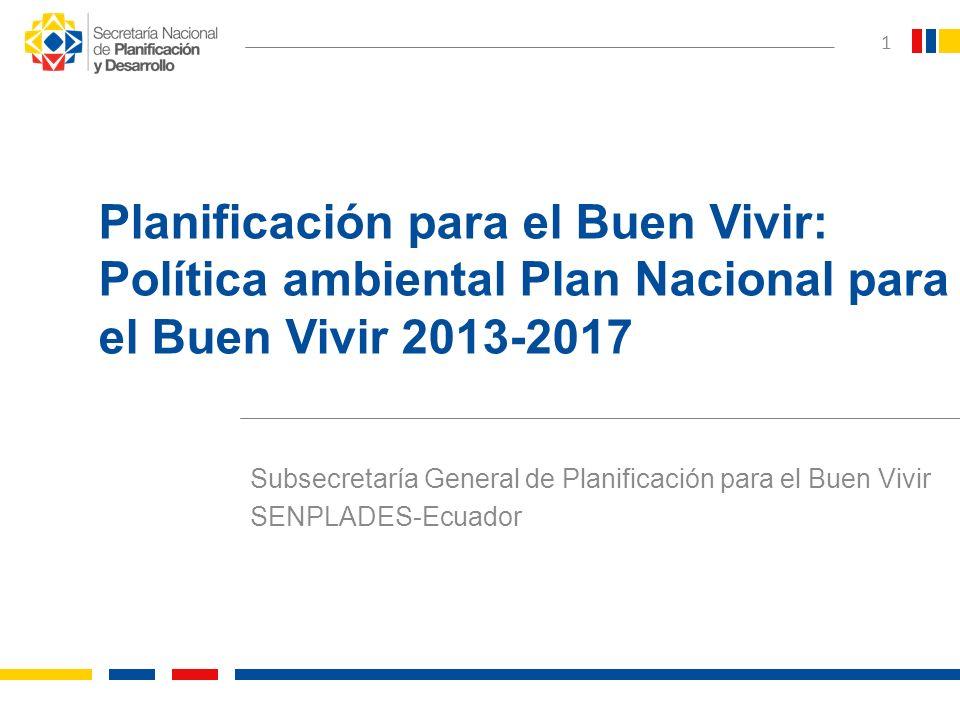 Subsecretaría General de Planificación para el Buen Vivir SENPLADES-Ecuador 1 Planificación para el Buen Vivir: Política ambiental Plan Nacional para