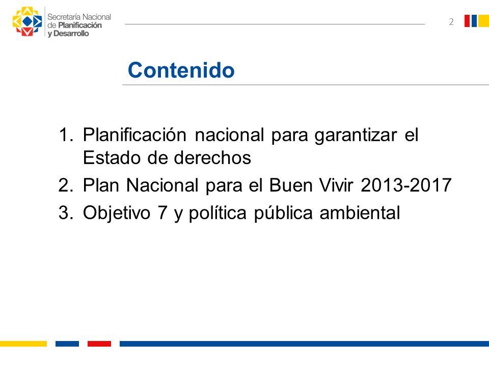 2 Contenido 1.Planificación nacional para garantizar el Estado de derechos 2.Plan Nacional para el Buen Vivir 2013-2017 3.Objetivo 7 y política públic