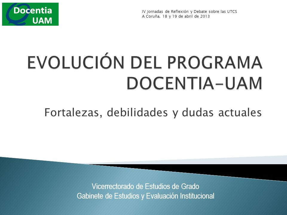Fortalezas, debilidades y dudas actuales Vicerrectorado de Estudios de Grado Gabinete de Estudios y Evaluación Institucional IV Jornadas de Reflexión y Debate sobre las UTCS A Coruña.