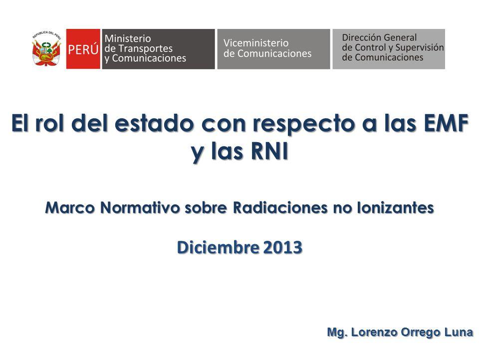 Marco Normativo sobre Radiaciones no Ionizantes Diciembre 2013 Mg. Lorenzo Orrego Luna El rol del estado con respecto a las EMF y las RNI