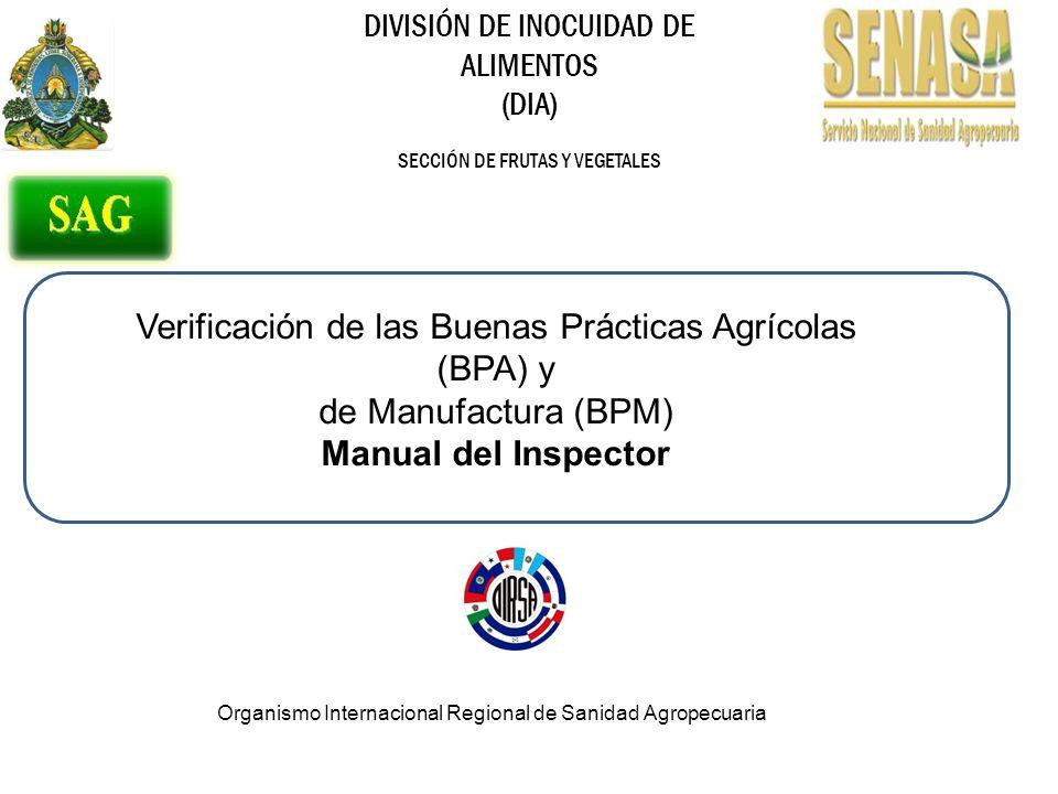 DIVISIÓN DE INOCUIDAD DE ALIMENTOS (DIA) SECCIÓN DE FRUTAS Y VEGETALES Verificación de las Buenas Prácticas Agrícolas (BPA) y de Manufactura (BPM) Manual del Inspector Organismo Internacional Regional de Sanidad Agropecuaria