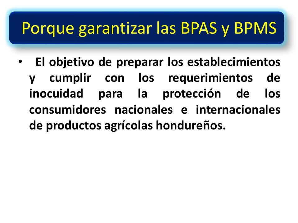 Porque garantizar las BPAS y BPMS El objetivo de preparar los establecimientos y cumplir con los requerimientos de inocuidad para la protección de los consumidores nacionales e internacionales de productos agrícolas hondureños.