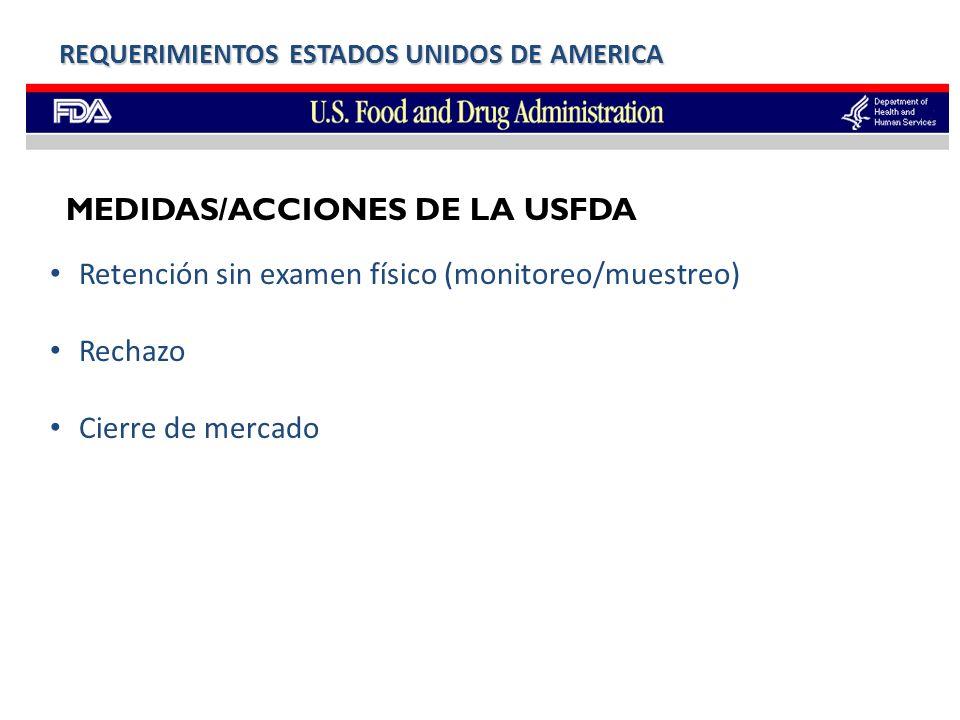 Retención sin examen físico (monitoreo/muestreo) Rechazo Cierre de mercado REQUERIMIENTOS ESTADOS UNIDOS DE AMERICA MEDIDAS/ACCIONES DE LA USFDA