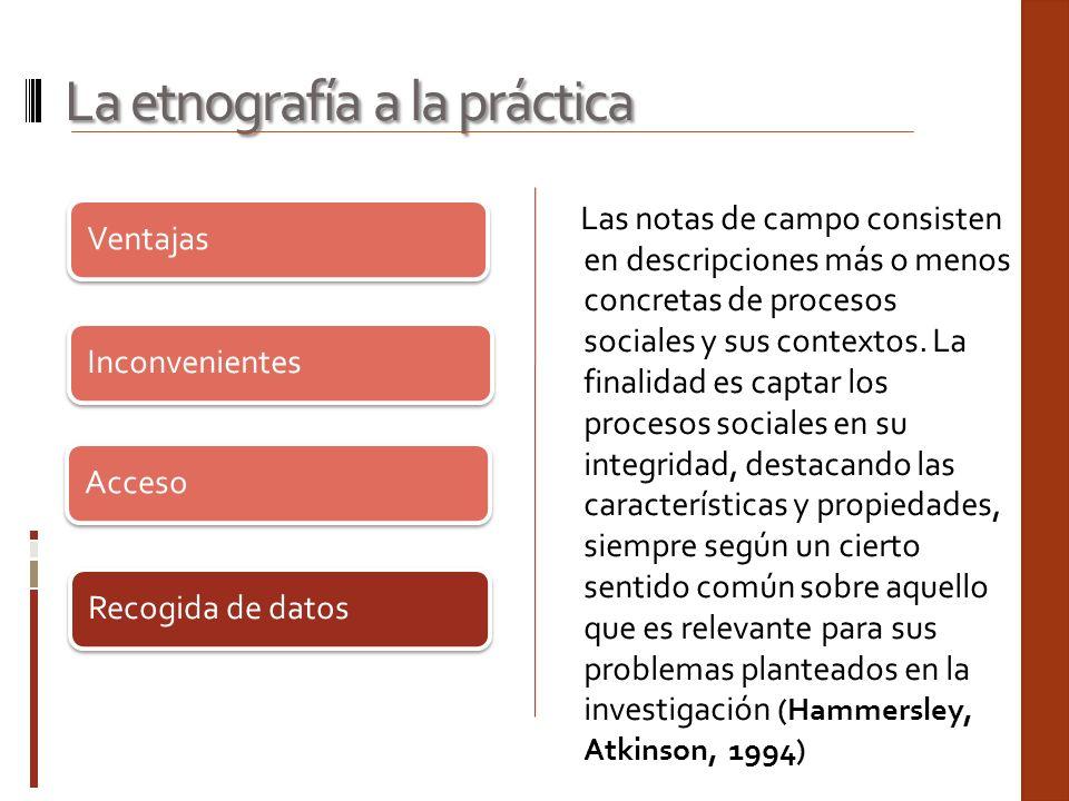 Ventajas Inconvenientes Acceso Recogida de datos La etnografía a la práctica Las notas de campo consisten en descripciones más o menos concretas de pr