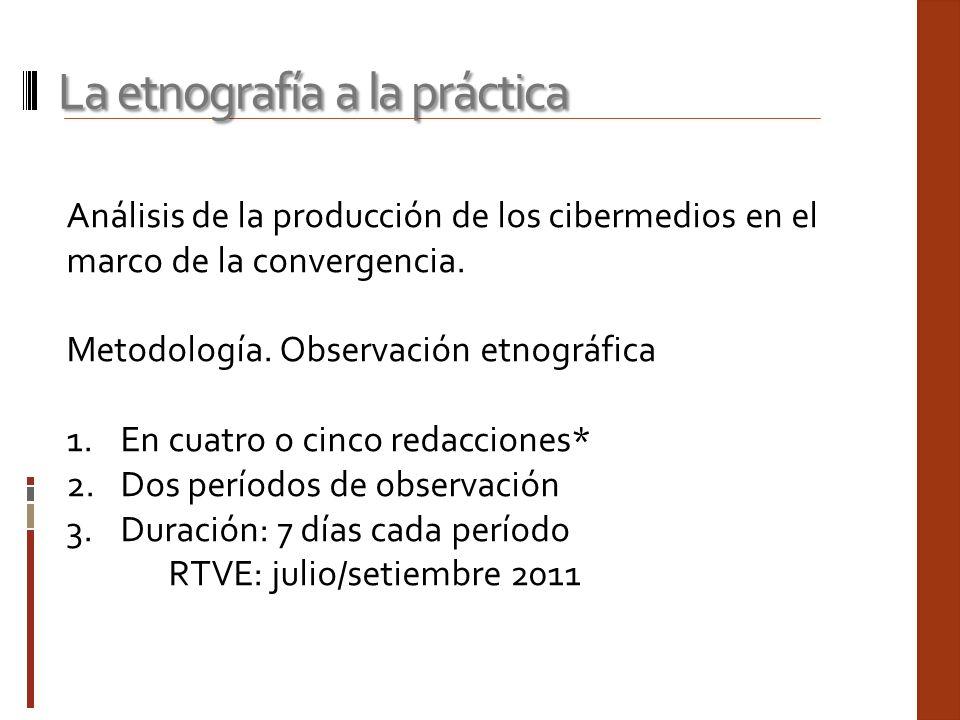 Análisis de la producción de los cibermedios en el marco de la convergencia. Metodología. Observación etnográfica 1.En cuatro o cinco redacciones* 2.D