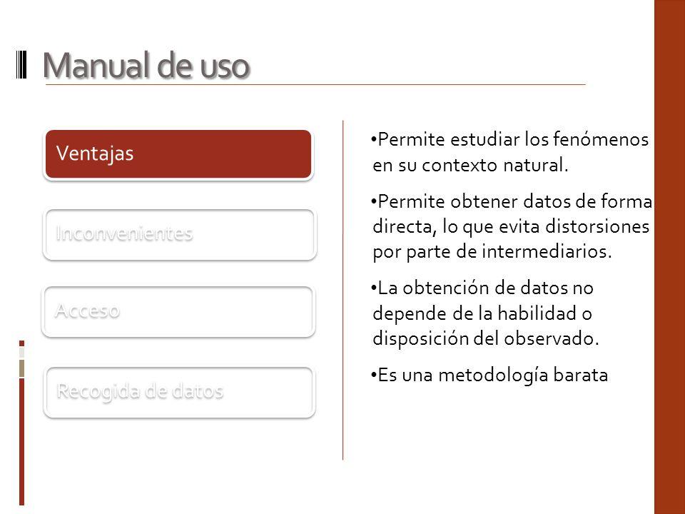 Ventajas Inconvenientes Acceso Recogida de datos Manual de uso Permite estudiar los fenómenos en su contexto natural. Permite obtener datos de forma d