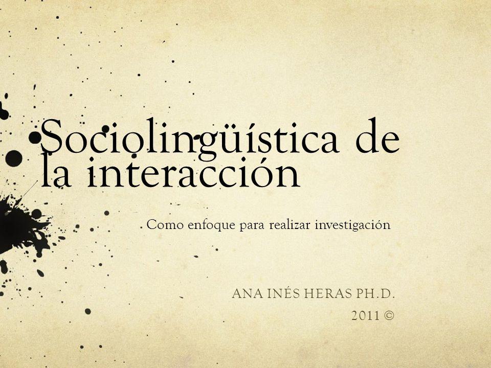 Sociolingüística de la interacción Como enfoque para realizar investigación ANA INÉS HERAS PH.D. 2011 ©