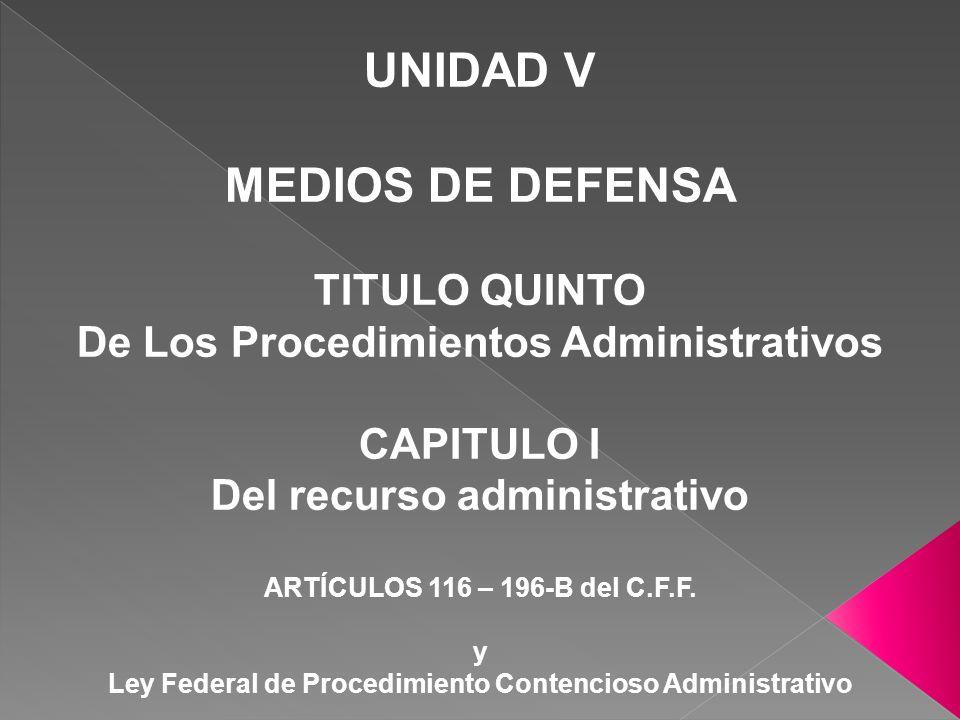 UNIDAD V MEDIOS DE DEFENSA TITULO QUINTO De Los Procedimientos Administrativos CAPITULO I Del recurso administrativo ARTÍCULOS 116 – 196-B del C.F.F.