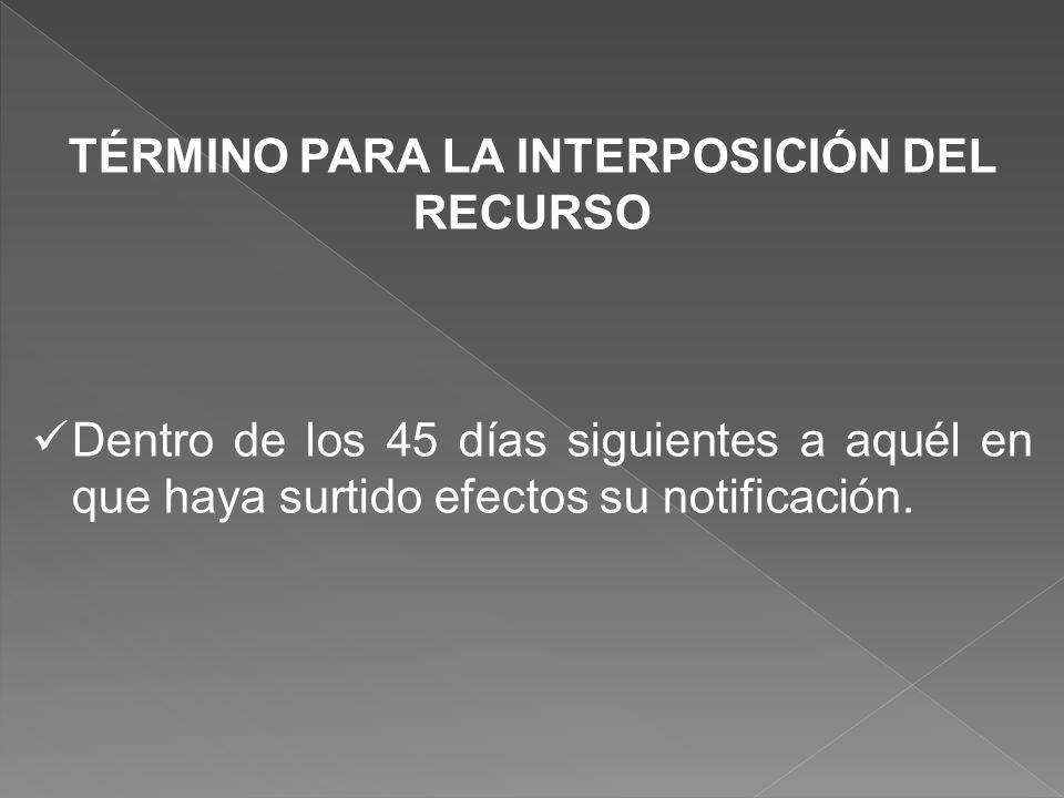 TÉRMINO PARA LA INTERPOSICIÓN DEL RECURSO Dentro de los 45 días siguientes a aquél en que haya surtido efectos su notificación.