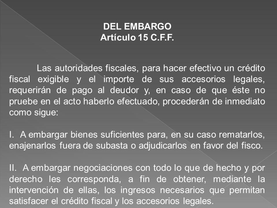 DEL EMBARGO Artículo 15 C.F.F. Las autoridades fiscales, para hacer efectivo un crédito fiscal exigible y el importe de sus accesorios legales, requer