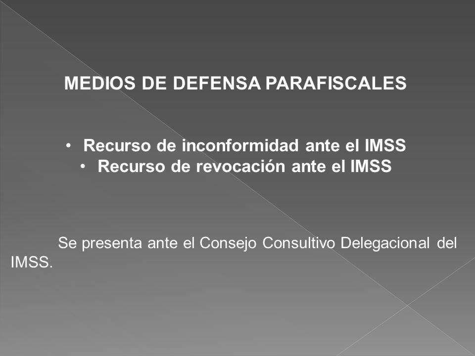 MEDIOS DE DEFENSA PARAFISCALES Recurso de inconformidad ante el IMSS Recurso de revocación ante el IMSS Se presenta ante el Consejo Consultivo Delegac
