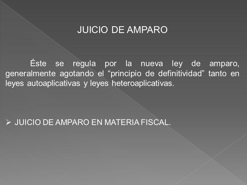JUICIO DE AMPARO Éste se regula por la nueva ley de amparo, generalmente agotando el principio de definitividad tanto en leyes autoaplicativas y leyes