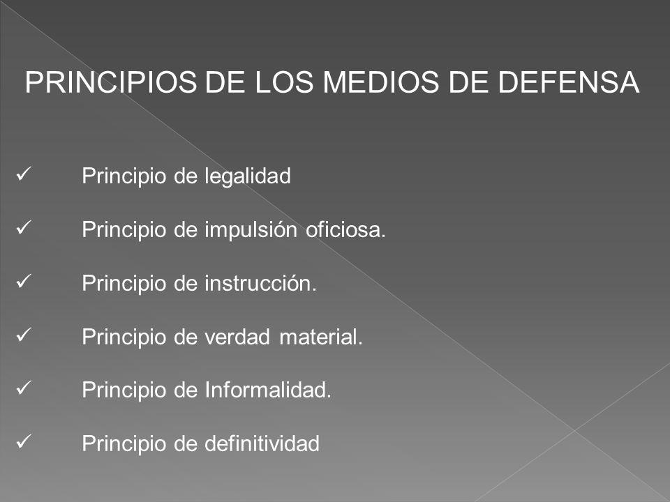 PRINCIPIOS DE LOS MEDIOS DE DEFENSA Principio de legalidad Principio de impulsión oficiosa. Principio de instrucción. Principio de verdad material. Pr