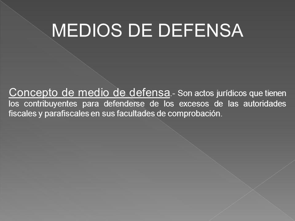 MEDIOS DE DEFENSA Concepto de medio de defensa.- Son actos jurídicos que tienen los contribuyentes para defenderse de los excesos de las autoridades f