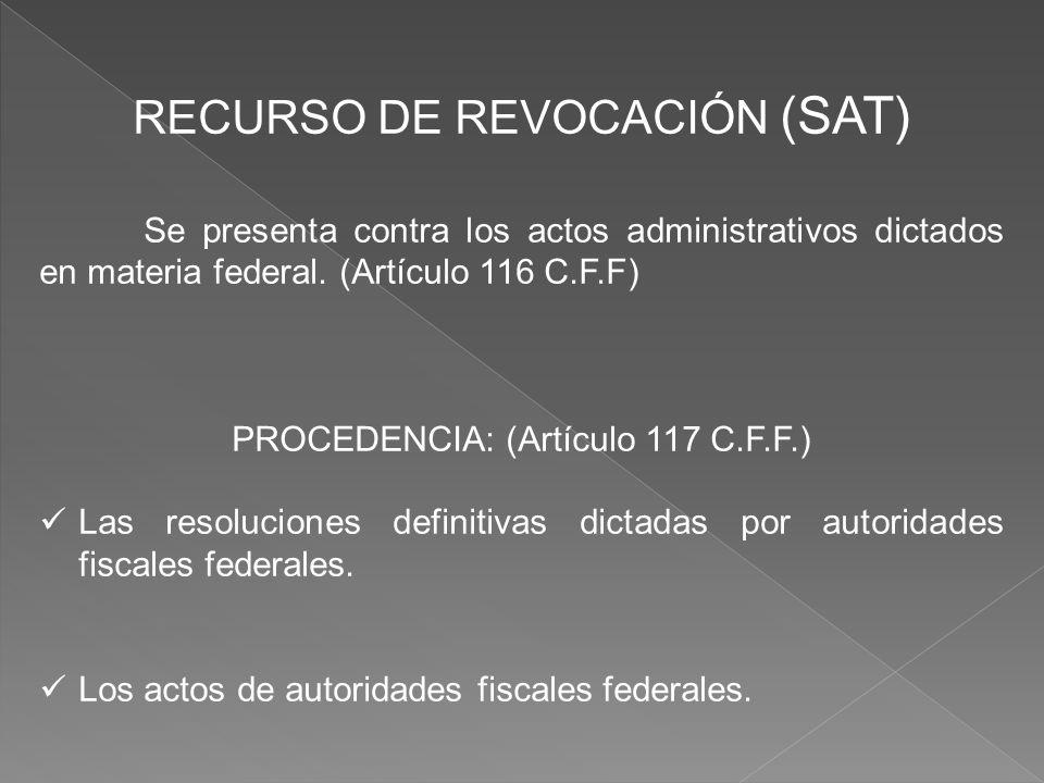 RECURSO DE REVOCACIÓN (SAT) Se presenta contra los actos administrativos dictados en materia federal. (Artículo 116 C.F.F) PROCEDENCIA: (Artículo 117