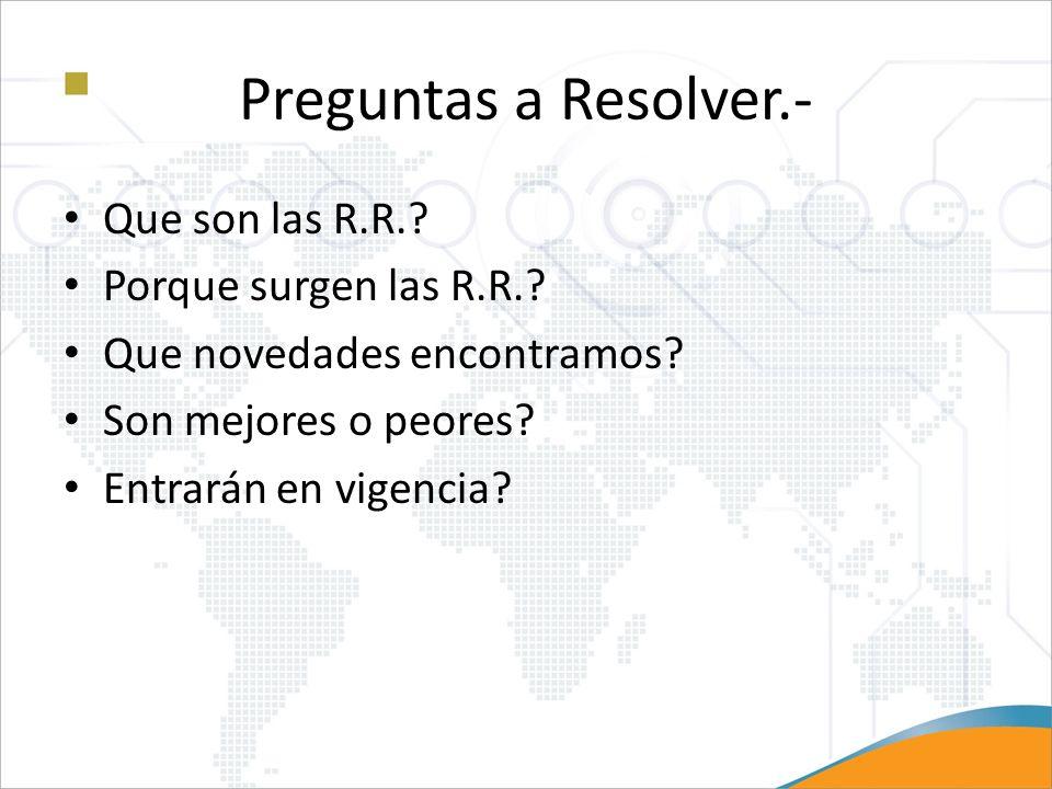 Preguntas a Resolver.- Que son las R.R.? Porque surgen las R.R.? Que novedades encontramos? Son mejores o peores? Entrarán en vigencia?