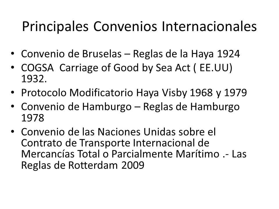 Principales Convenios Internacionales Convenio de Bruselas – Reglas de la Haya 1924 COGSA Carriage of Good by Sea Act ( EE.UU) 1932. Protocolo Modific