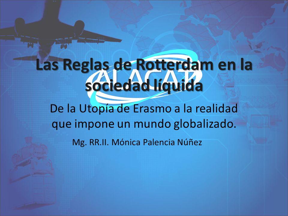 Las Reglas de Rotterdam en la sociedad líquida De la Utopía de Erasmo a la realidad que impone un mundo globalizado. Mg. RR.II. Mónica Palencia Núñez