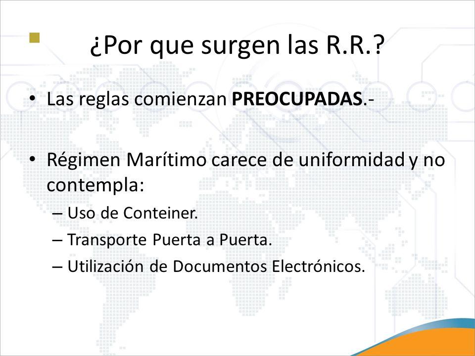 ¿Por que surgen las R.R.? Las reglas comienzan PREOCUPADAS.- Régimen Marítimo carece de uniformidad y no contempla: – Uso de Conteiner. – Transporte P