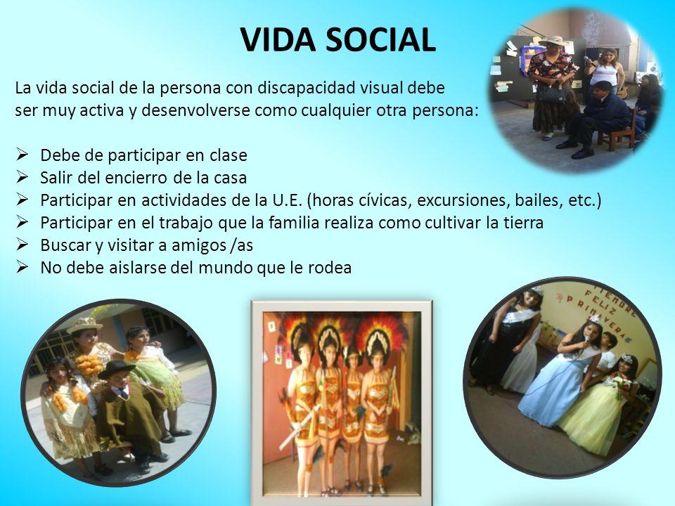 VIDA SOCIAL La vida social de la persona con discapacidad visual debe ser muy activa y desenvolverse como cualquier otra persona: Debe de participar e