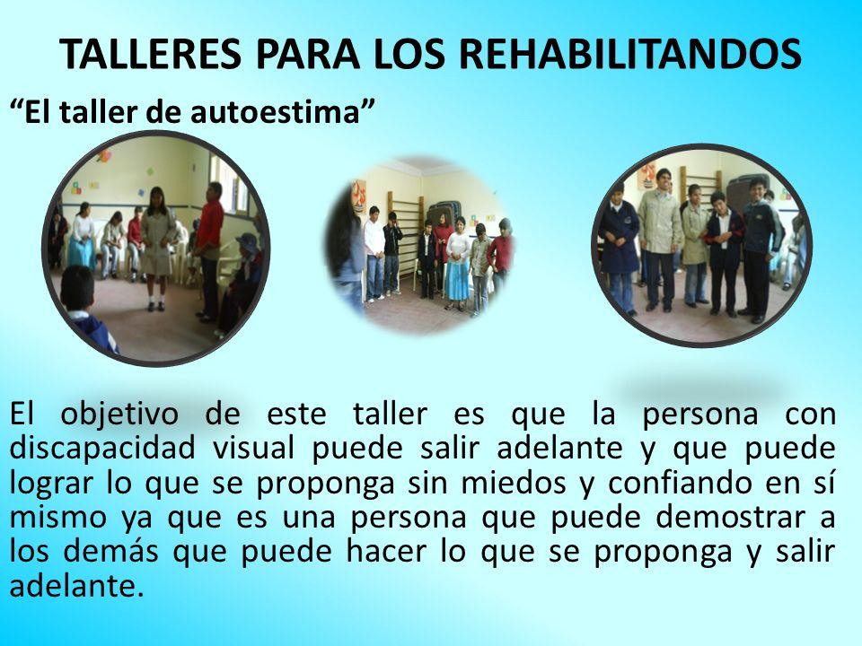 TALLERES PARA LOS REHABILITANDOS El taller de autoestima El objetivo de este taller es que la persona con discapacidad visual puede salir adelante y q