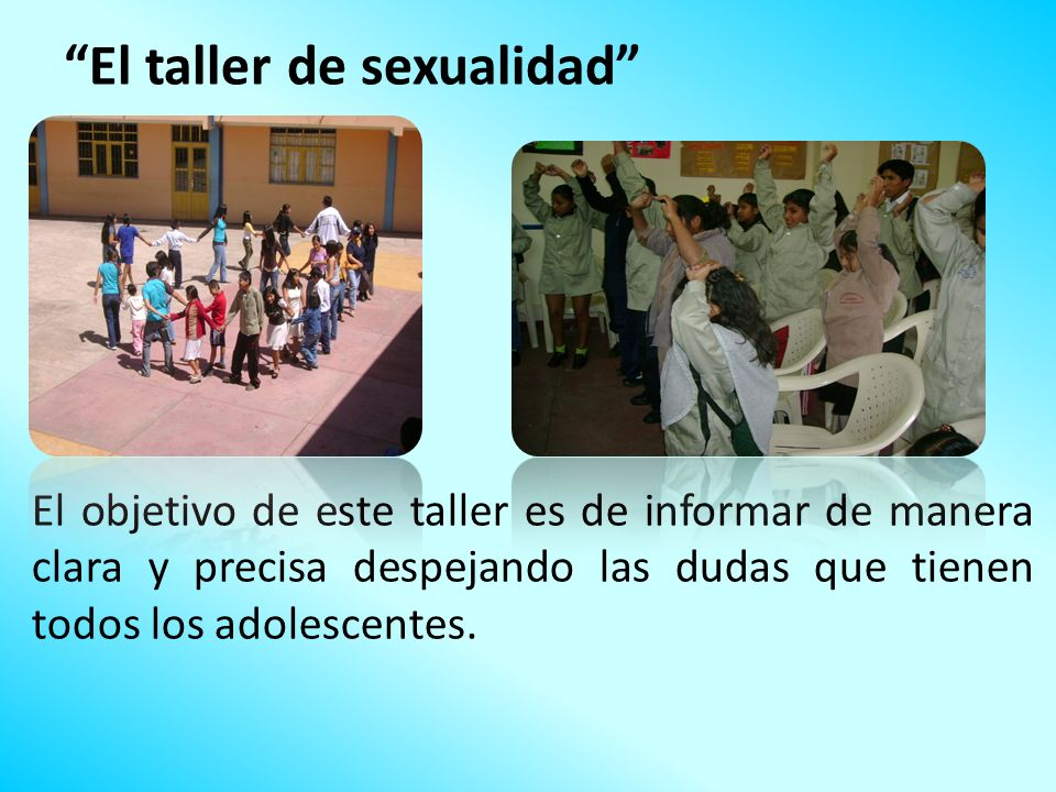 El taller de sexualidad El objetivo de este taller es de informar de manera clara y precisa despejando las dudas que tienen todos los adolescentes.
