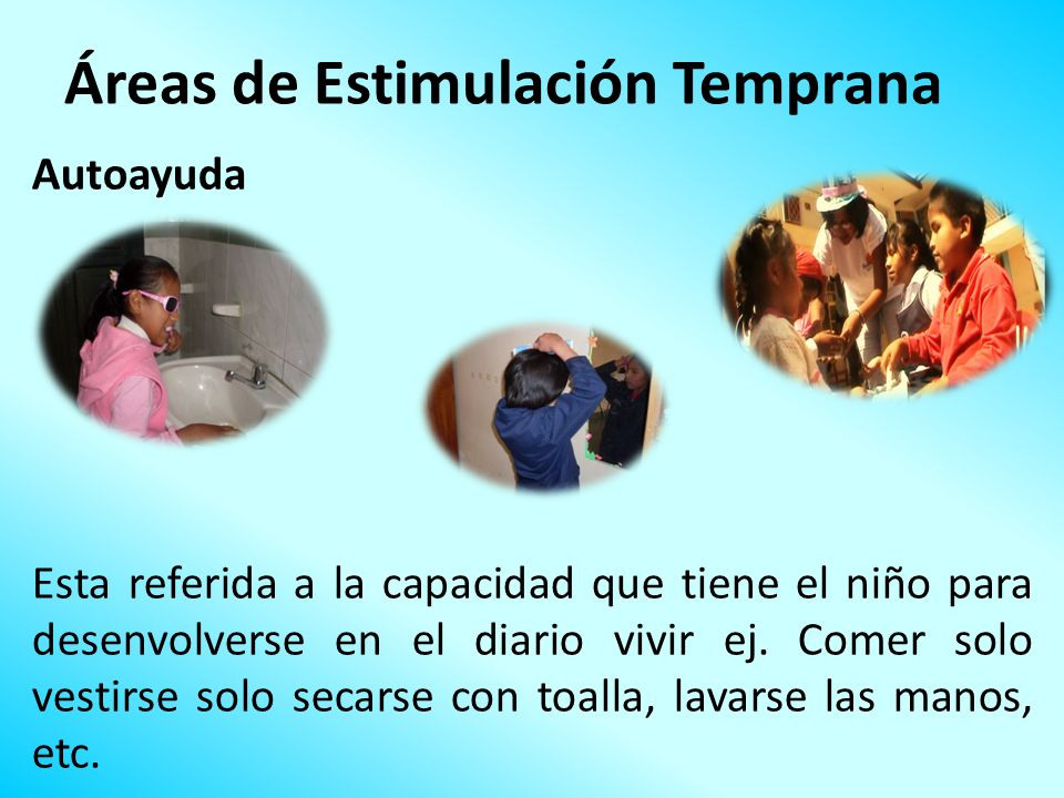 Áreas de Estimulación Temprana Autoayuda Esta referida a la capacidad que tiene el niño para desenvolverse en el diario vivir ej. Comer solo vestirse
